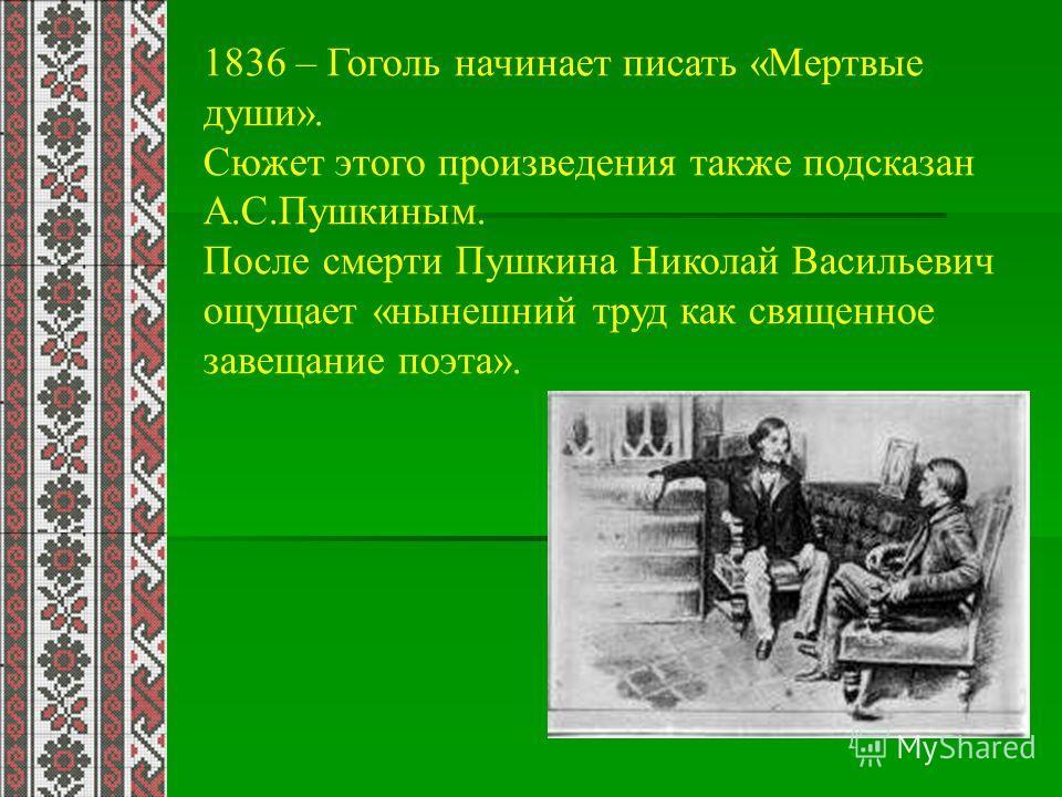1836 – Гоголь начинает писать «Мертвые души». Сюжет этого произведения также подсказан А.С.Пушкиным. После смерти Пушкина Николай Васильевич ощущает «нынешний труд как священное завещание поэта».