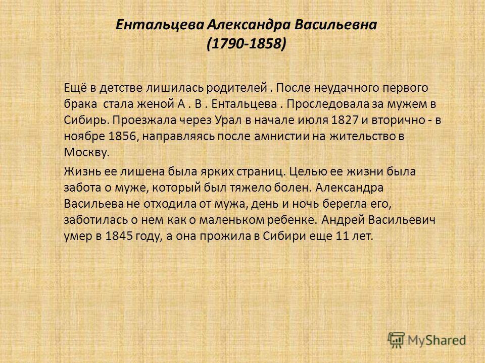 Ентальцева Александра Васильевна (1790-1858) Ещё в детстве лишилась родителей. После неудачного первого брака стала женой А. В. Ентальцева. Проследовала за мужем в Сибирь. Проезжала через Урал в начале июля 1827 и вторично - в ноябре 1856, направляяс
