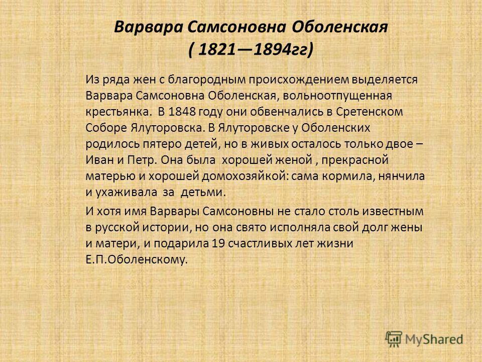 Варвара Самсоновна Оболенская ( 18211894 гг) Из ряда жен с благородным происхождением выделяется Варвара Самсоновна Оболенская, вольноотпущенная крестьянка. В 1848 году они обвенчались в Сретенском Соборе Ялуторовска. В Ялуторовске у Оболенских родил