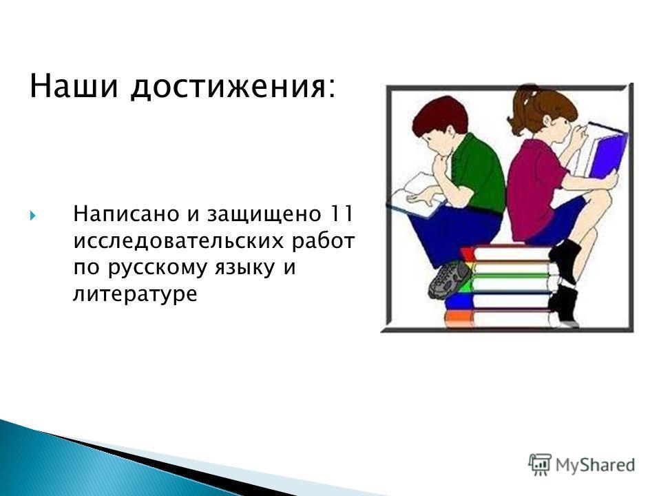 Наши достижения: Написано и защищено 11 исследовательских работ по русскому языку и литературе