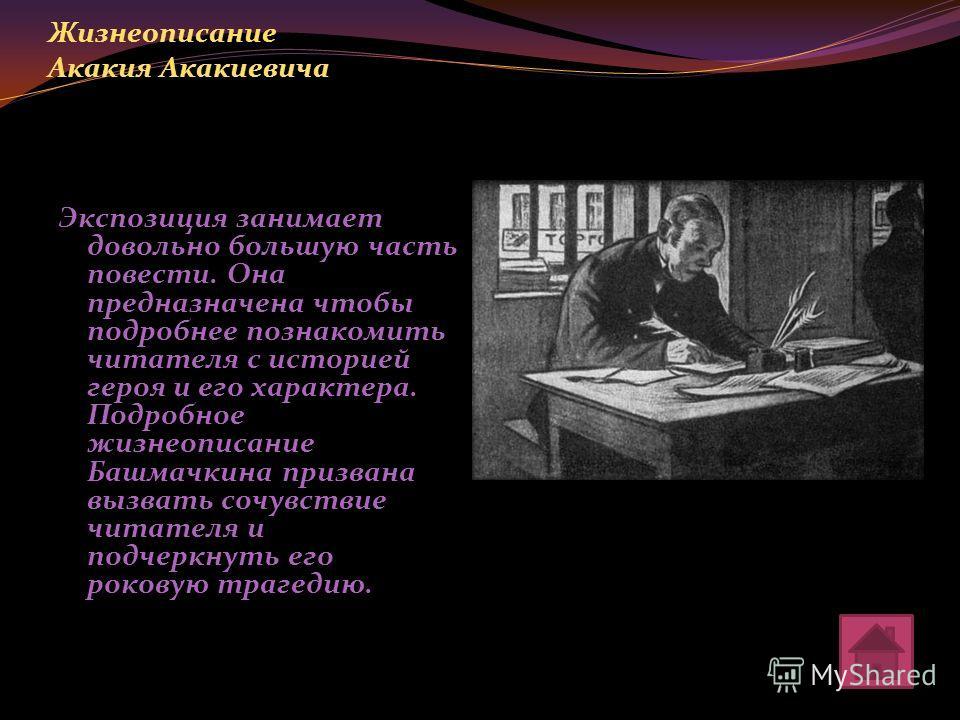 Жизнеописание Акакия Акакиевича Экспозиция занимает довольно большую часть повести. Она предназначена чтобы подробнее познакомить читателя с историей героя и его характера. Подробное жизнеописание Башмачкина призвана вызвать сочувствие читателя и под