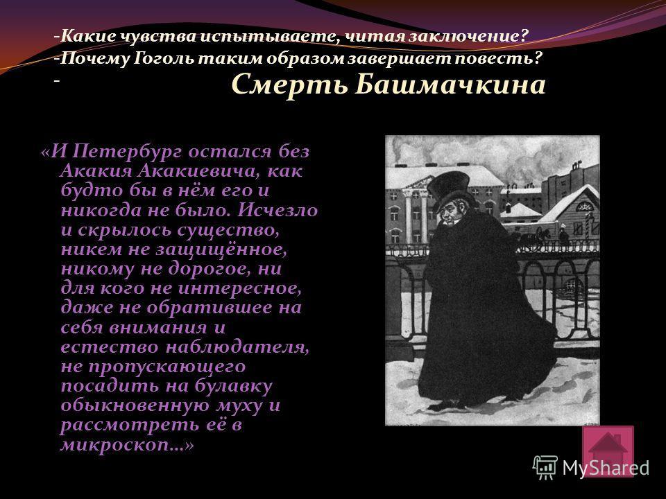 «И Петербург остался без Акакия Акакиевича, как будто бы в нём его и никогда не было. Исчезло и скрылось существо, никем не защищённое, никому не дорогое, ни для кого не интересное, даже не обратившее на себя внимания и естество наблюдателя, не пропу