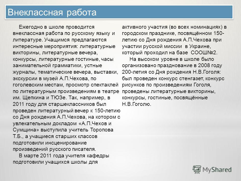 Внеклассная работа Ежегодно в школе проводится внеклассная работа по русскому языку и литературе. Учащимся предлагаются интересные мероприятия: литературные викторины, литературные вечера, конкурсы, литературные гостиные, часы занимательной грамматик