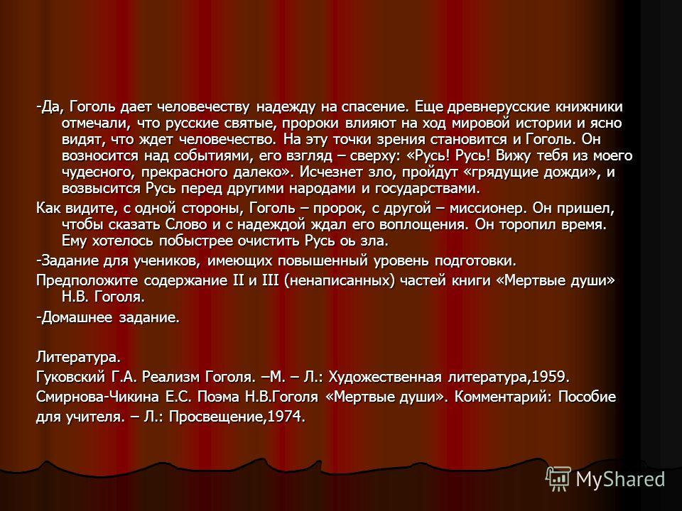 -Да, Гоголь дает человечеству надежду на спасение. Еще древнерусские книжники отмечали, что русские святые, пророки влияют на ход мировой истории и ясно видят, что ждет человечество. На эту точки зрения становится и Гоголь. Он возносится над событиям