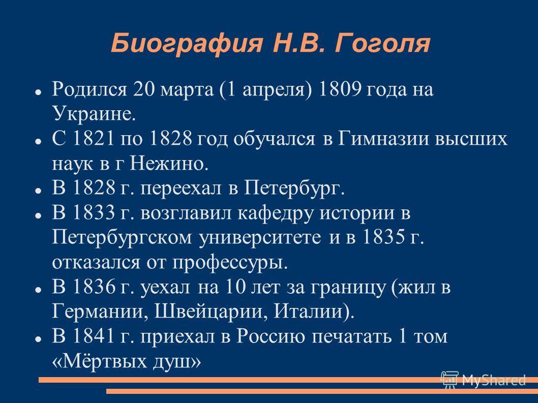 Биография Н.В. Гоголя Родился 20 марта (1 апреля) 1809 года на Украине. С 1821 по 1828 год обучался в Гимназии высших наук в г Нежино. В 1828 г. переехал в Петербург. В 1833 г. возглавил кафедру истории в Петербургском университете и в 1835 г. отказа