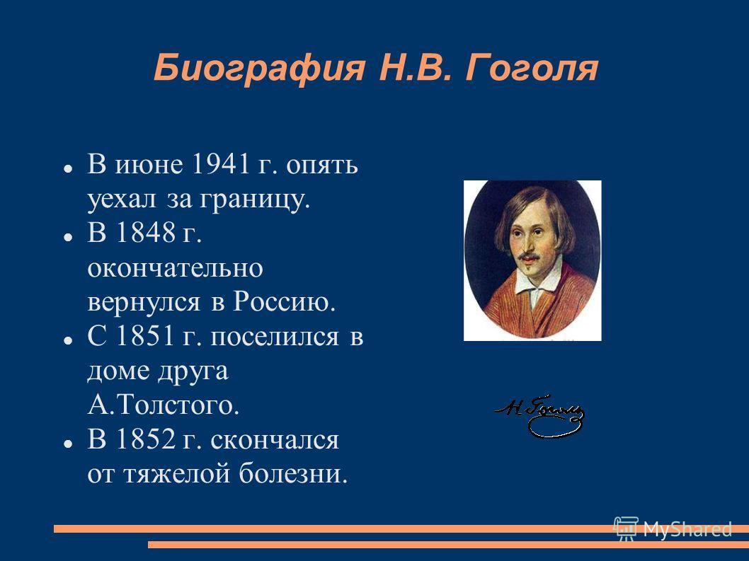 Биография Н.В. Гоголя В июне 1941 г. опять уехал за границу. В 1848 г. окончательно вернулся в Россию. С 1851 г. поселился в доме друга А.Толстого. В 1852 г. скончался от тяжелой болезни.