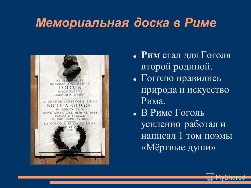 Мемориальная доска в Риме Рим стал для Гоголя второй родиной. Гоголю нравились природа и искусство Рима. В Риме Гоголь усиленно работал и написал 1 том поэмы «Мёртвые души»