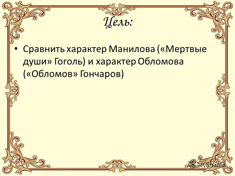 Цель: Сравнить характер Манилова («Мертвые души» Гоголь) и характер Обломова («Обломов» Гончаров)