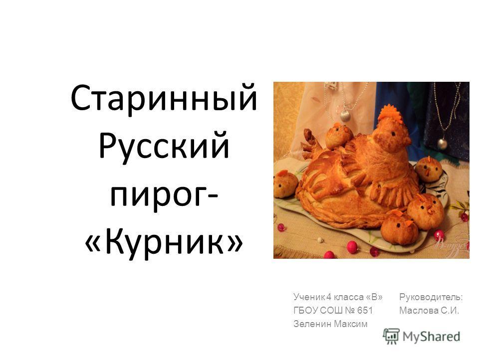 Старинный Русский пирог- «Курник» Ученик 4 класса «В» ГБОУ СОШ 651 Зеленин Максим Руководитель: Маслова С.И.