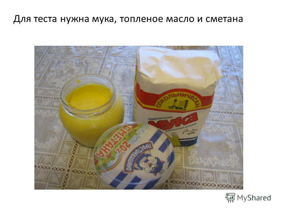 Для теста нужна мука, топленое масло и сметана
