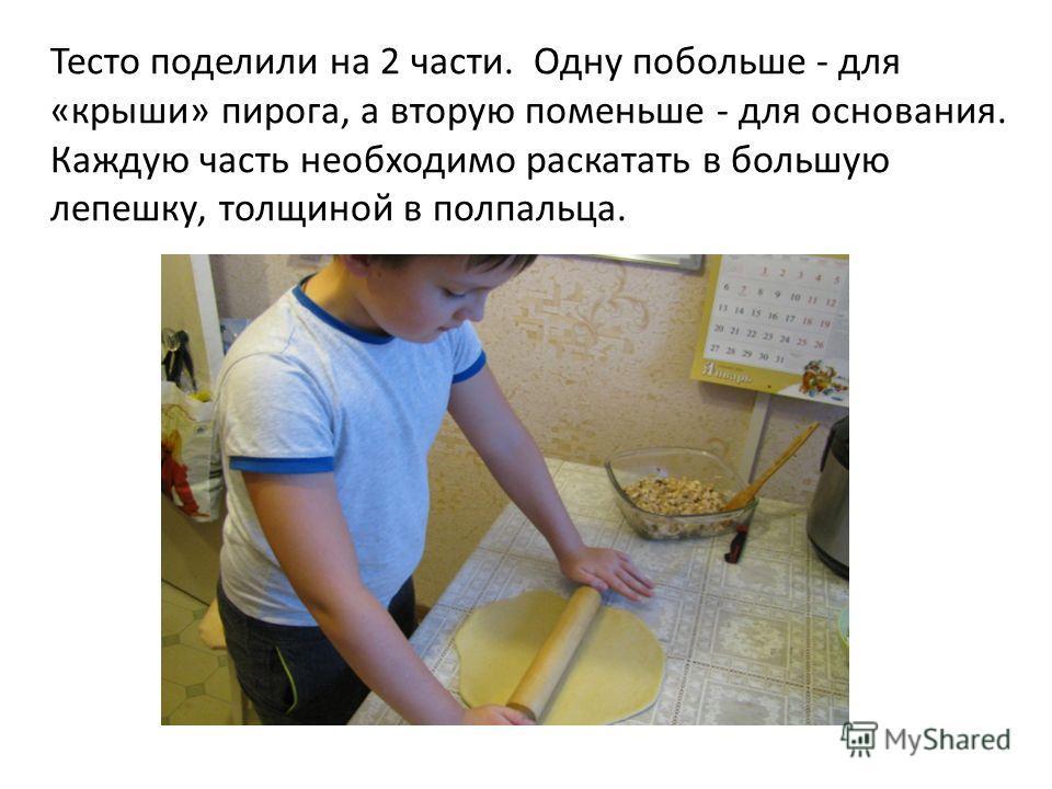 Тесто поделили на 2 части. Одну побольше - для «крыши» пирога, а вторую поменьше - для основания. Каждую часть необходимо раскатать в большую лепешку, толщиной в полпальца.