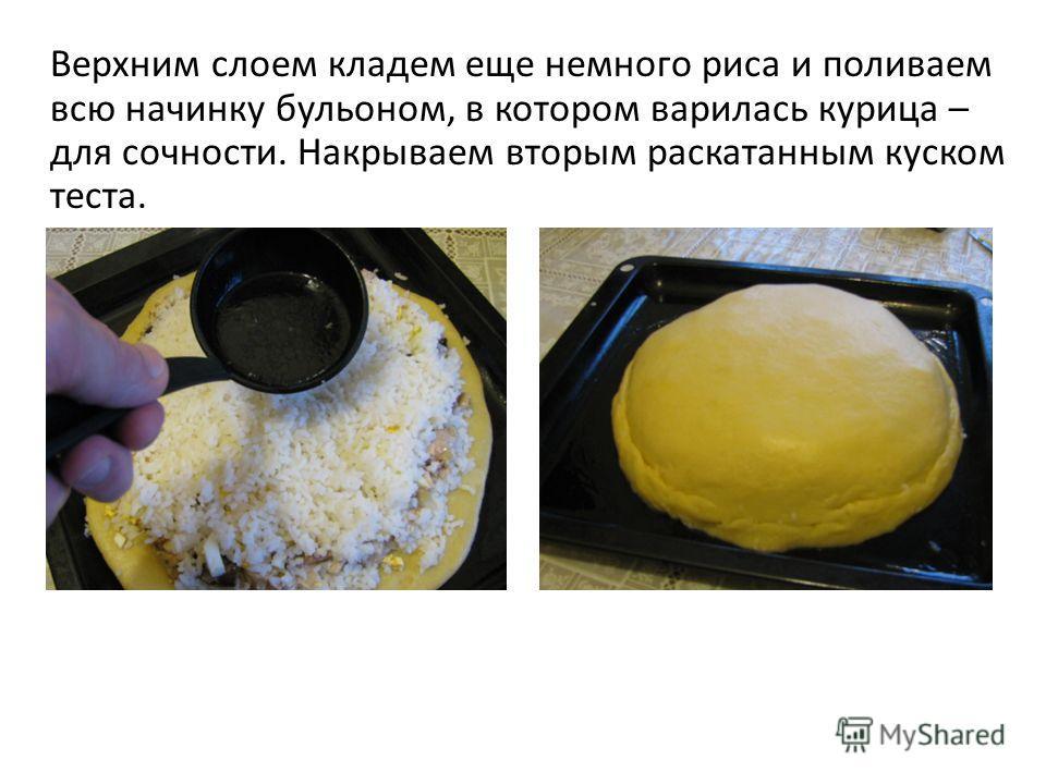 Верхним слоем кладем еще немного риса и поливаем всю начинку бульоном, в котором варилась курица – для сочности. Накрываем вторым раскатанным куском теста.