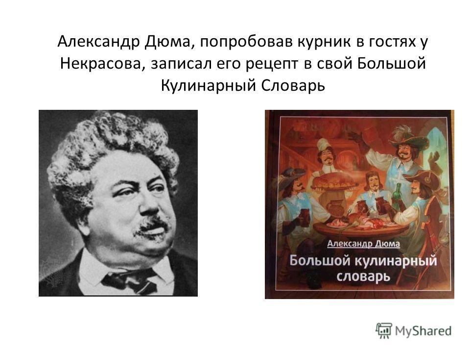 Александр Дюма, попробовав курник в гостях у Некрасова, записал его рецепт в свой Большой Кулинарный Словарь