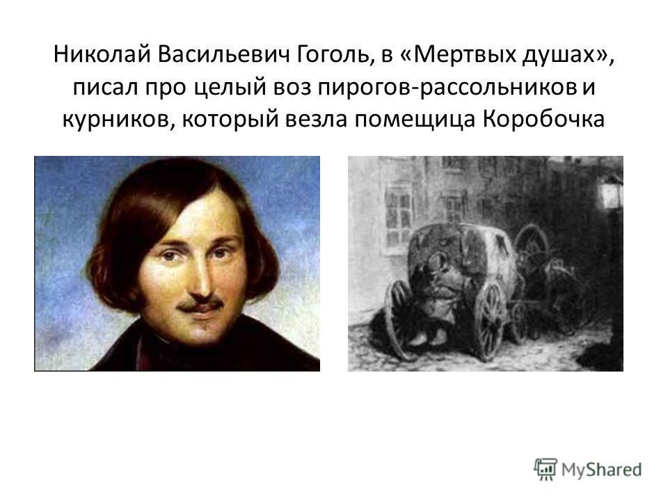 Николай Васильевич Гоголь, в «Мертвых душах», писал про целый воз пирогов-рассольников и курников, который везла помещица Коробочка