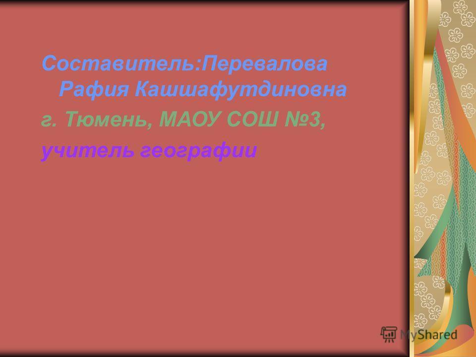 Составитель:Перевалова Рафия Кашшафутдиновна г. Тюмень, МАОУ СОШ 3, учитель географии