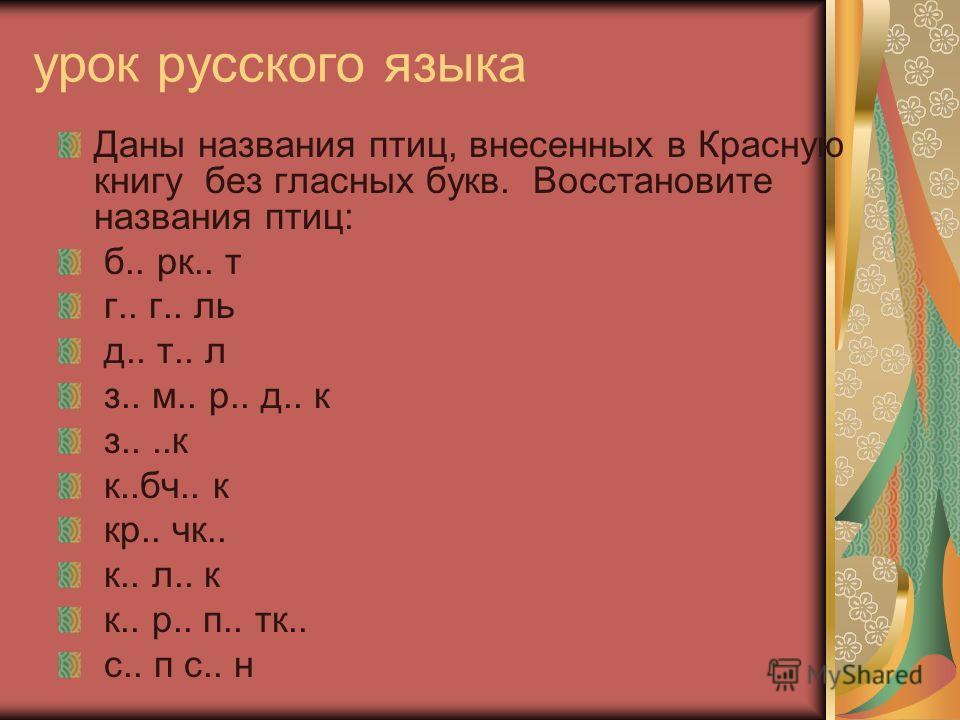 урок русского языка Даны названия птиц, внесенных в Красную книгу без гласных букв. Восстановите названия птиц: б.. рк.. т г.. г.. ль д.. т.. л з.. м.. р.. д.. к з....к к..бч.. к кр.. чк.. к.. л.. к к.. р.. п.. тк.. с.. п с.. н