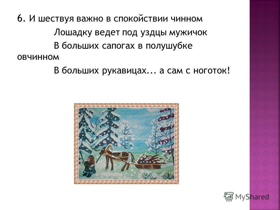 6. И шествуя важно в спокойствии чинном Лошадку ведет под уздцы мужичок В больших сапогах в полушубке овчинном В больших рукавицах... а сам с ноготок!