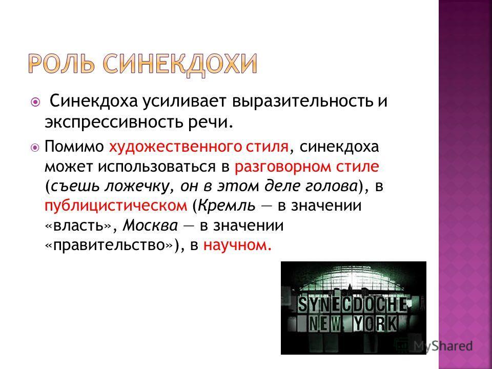 Синекдоха усиливает выразительность и экспрессивность речи. Помимо художественного стиля, синекдоха может использоваться в разговорном стиле (съешь ложечку, он в этом деле голова), в публицистическом (Кремль в значении «власть», Москва в значении «пр