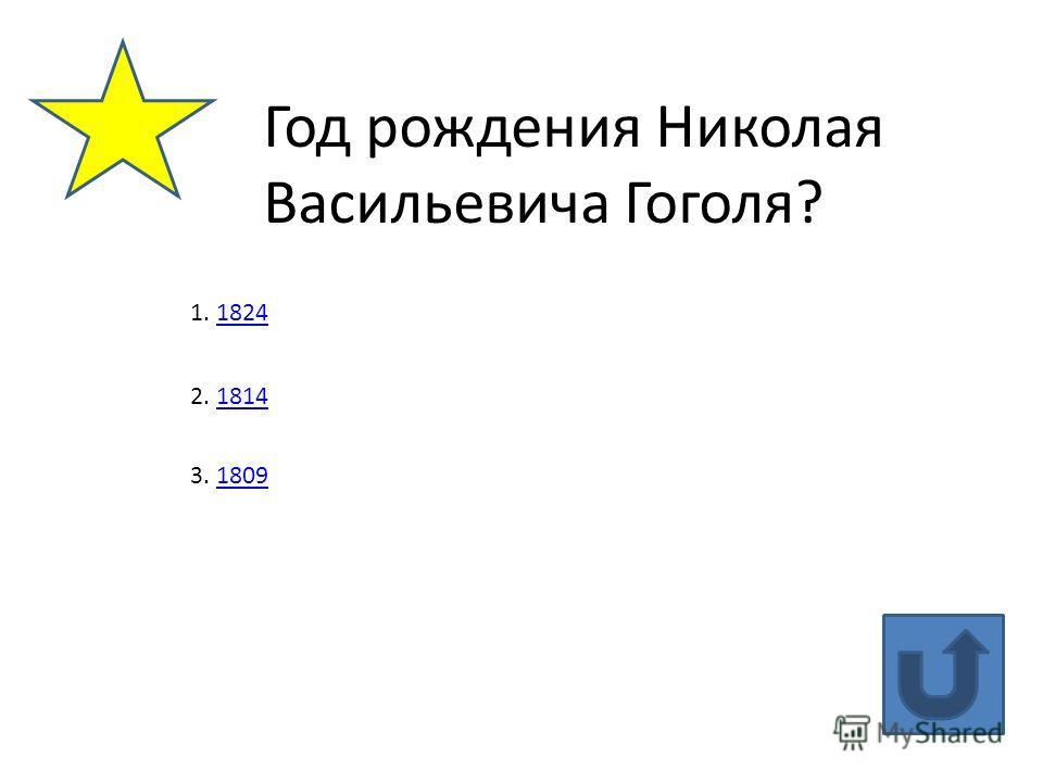 Год рождения Николая Васильевича Гоголя? 1. 18241824 2. 18141814 3. 18091809