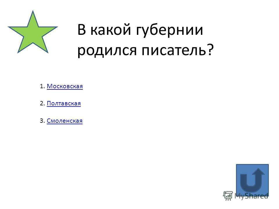 В какой губернии родился писатель? 1. Московская Московская 2. Полтавская Полтавская 3. Смоленская Смоленская