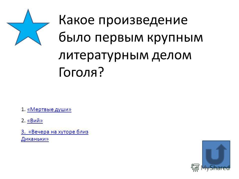 Какое произведение было первым крупным литературным делом Гоголя? 1. «Мертвые души»«Мертвые души» 2. «Вий»«Вий» 3. «Вечера на хуторе близ Диканьки»