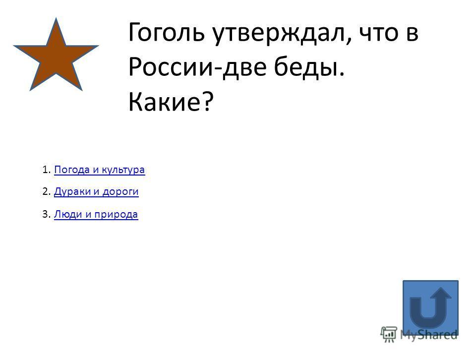 Гоголь утверждал, что в России-две беды. Какие? 1. Погода и культура Погода и культура 2. Дураки и дороги Дураки и дороги 3. Люди и природа Люди и природа