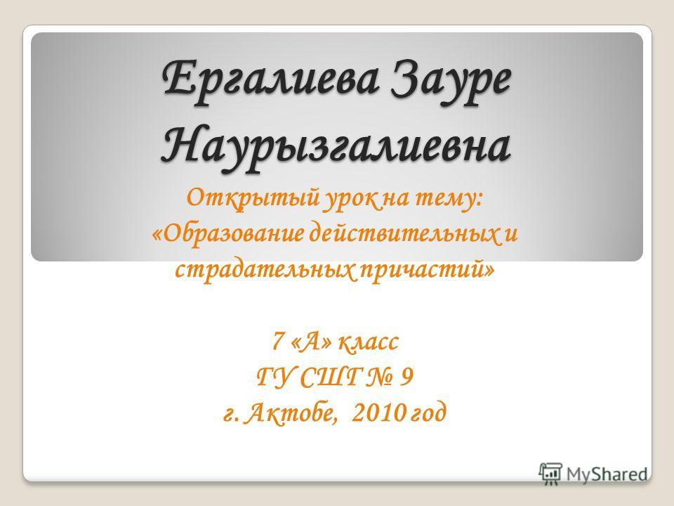 Ергалиева Зауре Наурызгалиевна Открытый урок на тему: «Образование действительных и страдательных причастий» 7 «А» класс ГУ СШГ 9 г. Актобе, 2010 год