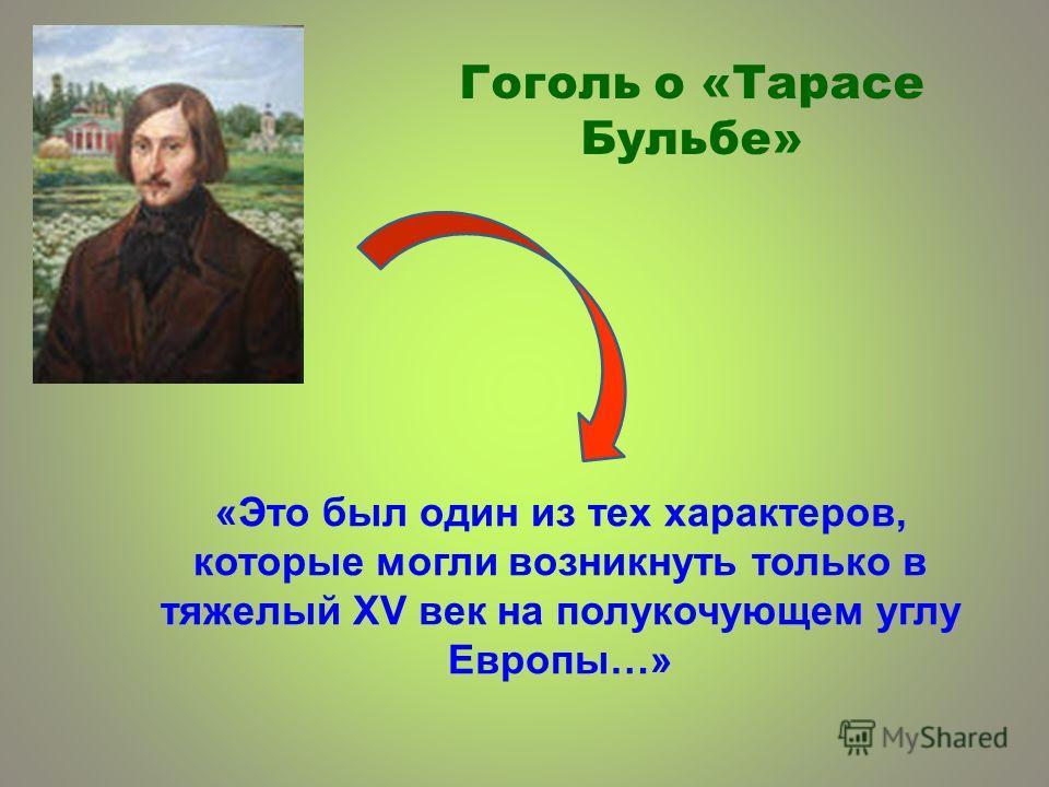 «Это был один из тех характеров, которые могли возникнуть только в тяжелый XV век на полукочующем углу Европы…» Гоголь о «Тарасе Бульбе»