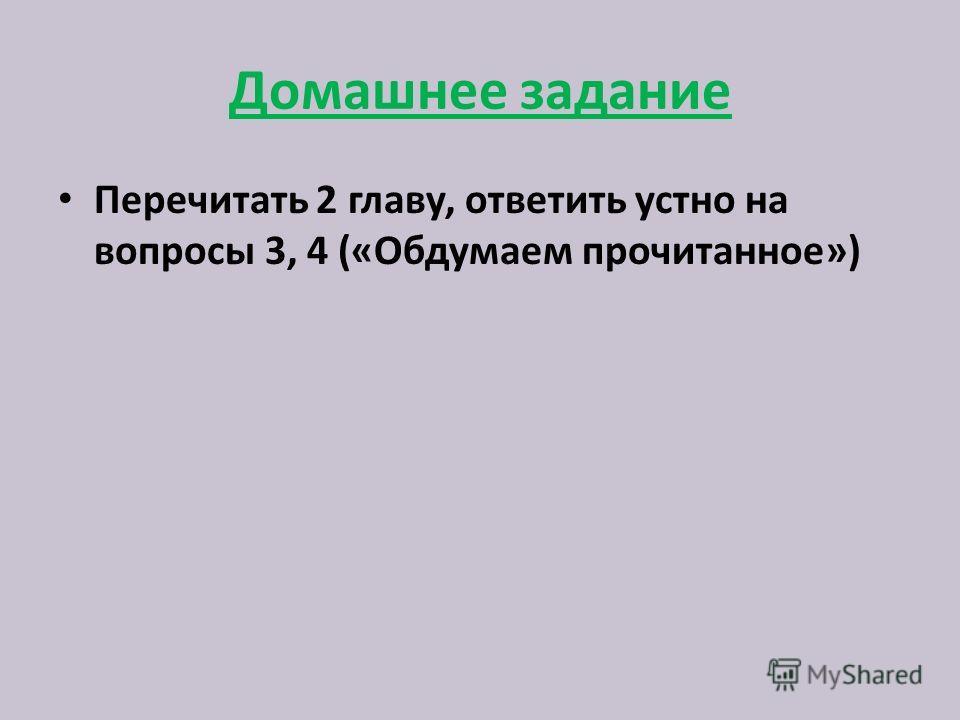 Домашнее задание Перечитать 2 главу, ответить устно на вопросы 3, 4 («Обдумаем прочитанное»)