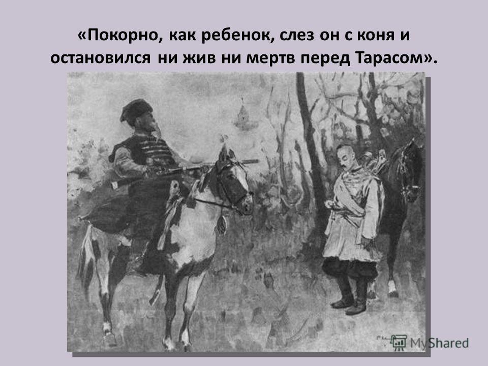 «Покорно, как ребенок, слез он с коня и остановился ни жив ни мертв перед Тарасом».