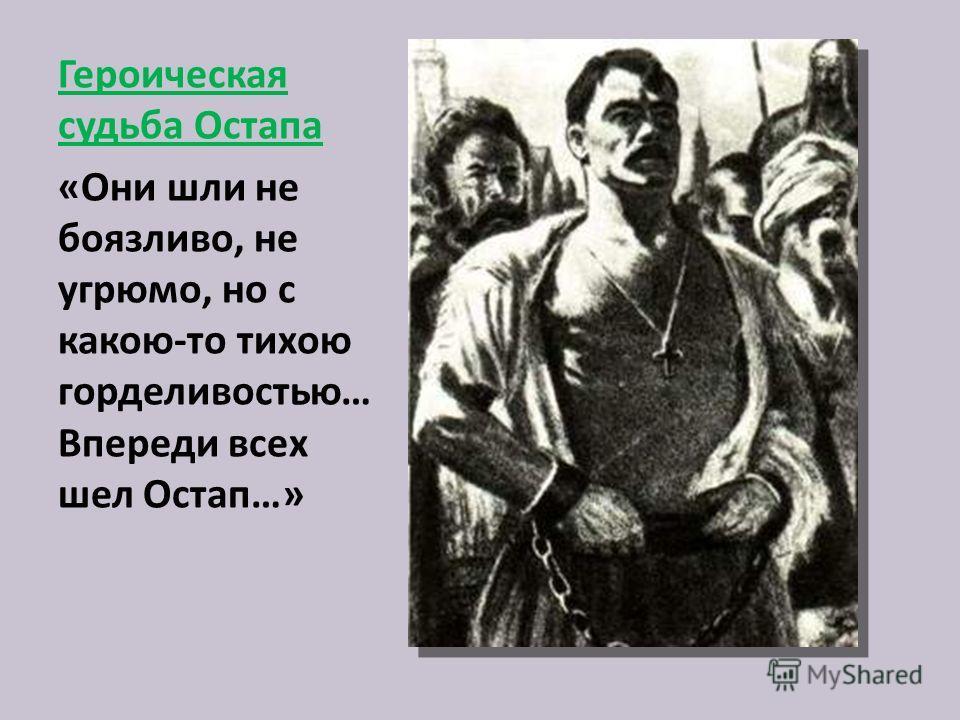 Героическая судьба Остапа «Они шли не боязливо, не угрюмо, но с какою-то тихою горделивостью… Впереди всех шел Остап…»