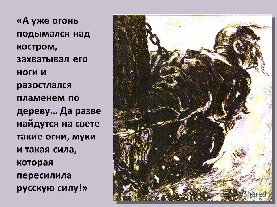 «А уже огонь подымался над костром, захватывал его ноги и разостлался пламенем по дереву… Да разве найдутся на свете такие огни, муки и такая сила, которая пересилила русскую силу!»