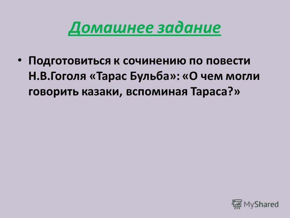 Домашнее задание Подготовиться к сочинению по повести Н.В.Гоголя «Тарас Бульба»: «О чем могли говорить казаки, вспоминая Тараса?»