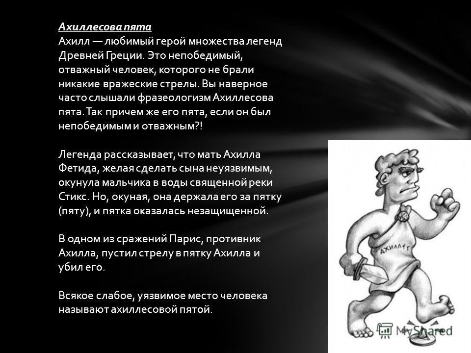 Ахиллесова пята Ахилл любимый герой множества легенд Древней Греции. Это непобедимый, отважный человек, которого не брали никакие вражеские стрелы. Вы наверное часто слышали фразеологизм Ахиллесова пята. Так причем же его пята, если он был непобедим