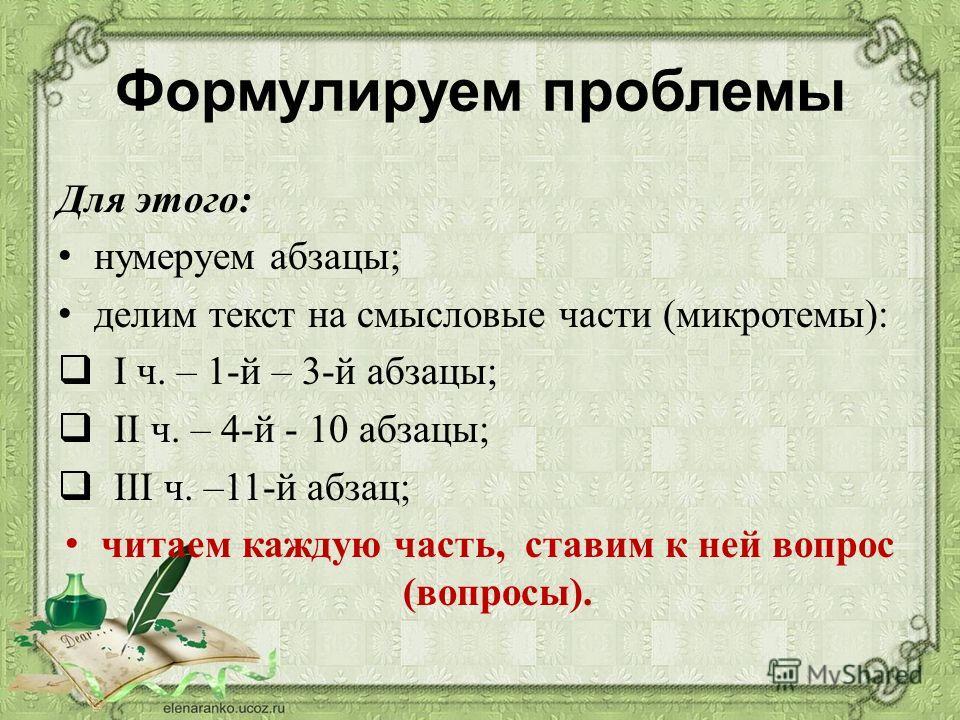 Формулируем проблемы Для этого: нумеруем абзацы; делим текст на смысловые части (микротемы): I ч. – 1-й – 3-й абзацы; II ч. – 4-й - 10 абзацы; III ч. –11-й абзац; читаем каждую часть, ставим к ней вопрос (вопросы).
