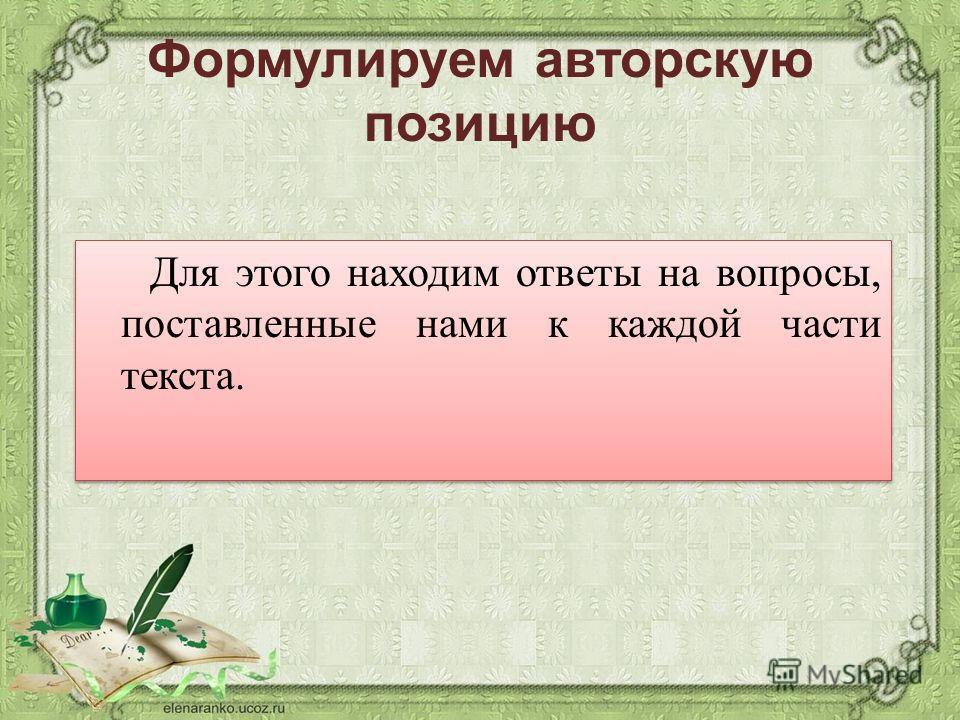 Формулируем авторскую позицию Для этого находим ответы на вопросы, поставленные нами к каждой части текста.
