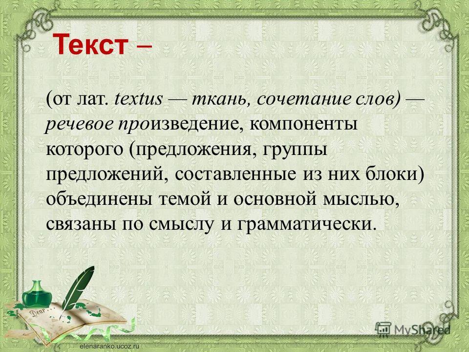 Текст (от лат. textus ткань, сочетание слов) речевое произведение, компоненты которого (предложения, группы предложений, составленные из них блоки) объединены темой и основной мыслью, связаны по смыслу и грамматически.