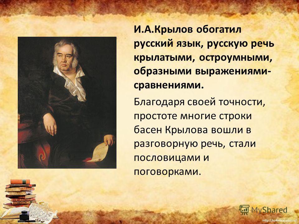 http://ku4mina.ucoz.ru/ И.А.Крылов обогатил русский язык, русскую речь крылатыми, остроумными, образными выражениями- сравнениями. Благодаря своей точности, простоте многие строки басен Крылова вошли в разговорную речь, стали пословицами и поговоркам