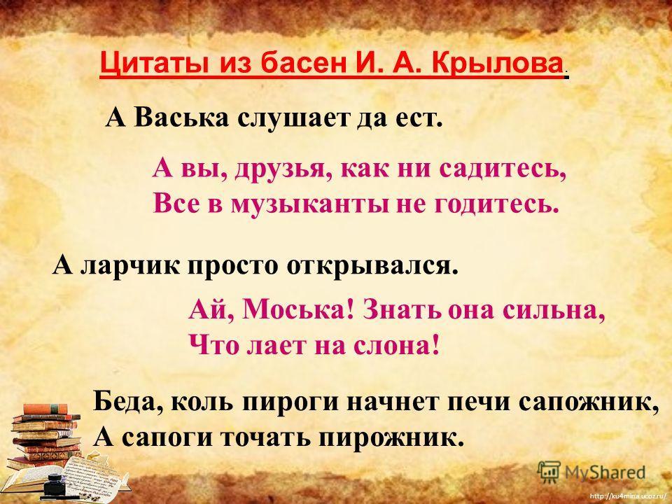 http://ku4mina.ucoz.ru/ А Васька слушает да ест. А вы, друзья, как ни садитесь, Все в музыканты не годитесь. А ларчик просто открывался. Ай, Моська! Знать она сильна, Что лает на слона! Беда, коль пироги начнет печи сапожник, А сапоги точать пирожник