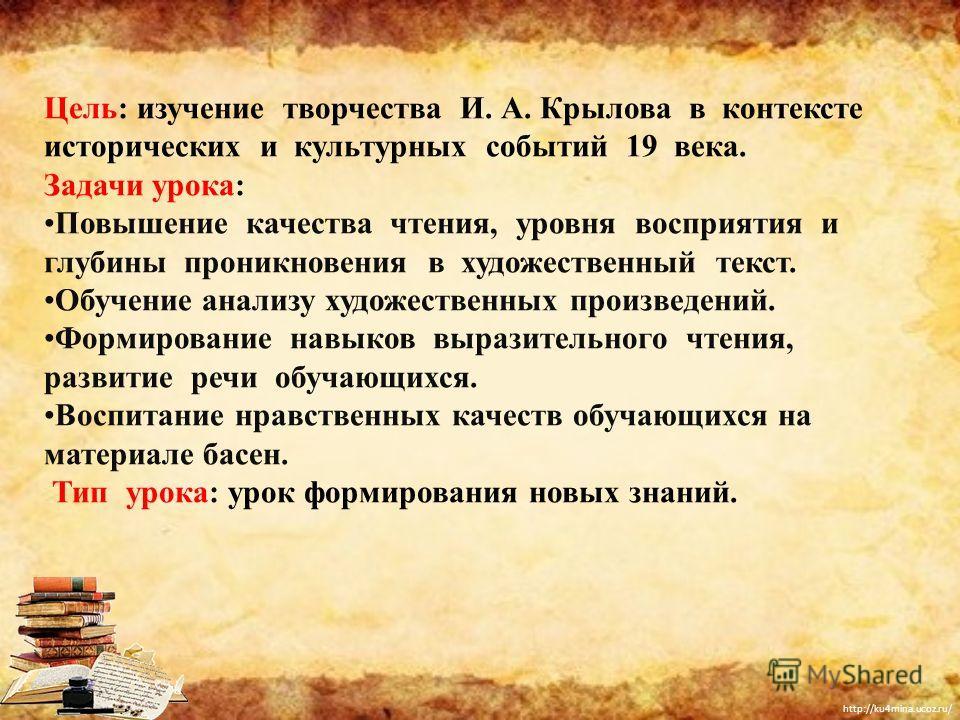 http://ku4mina.ucoz.ru/ Цель: изучение творчества И. А. Крылова в контексте исторических и культурных событий 19 века. Задачи урока: Повышение качества чтения, уровня восприятия и глубины проникновения в художественный текст. Обучение анализу художес