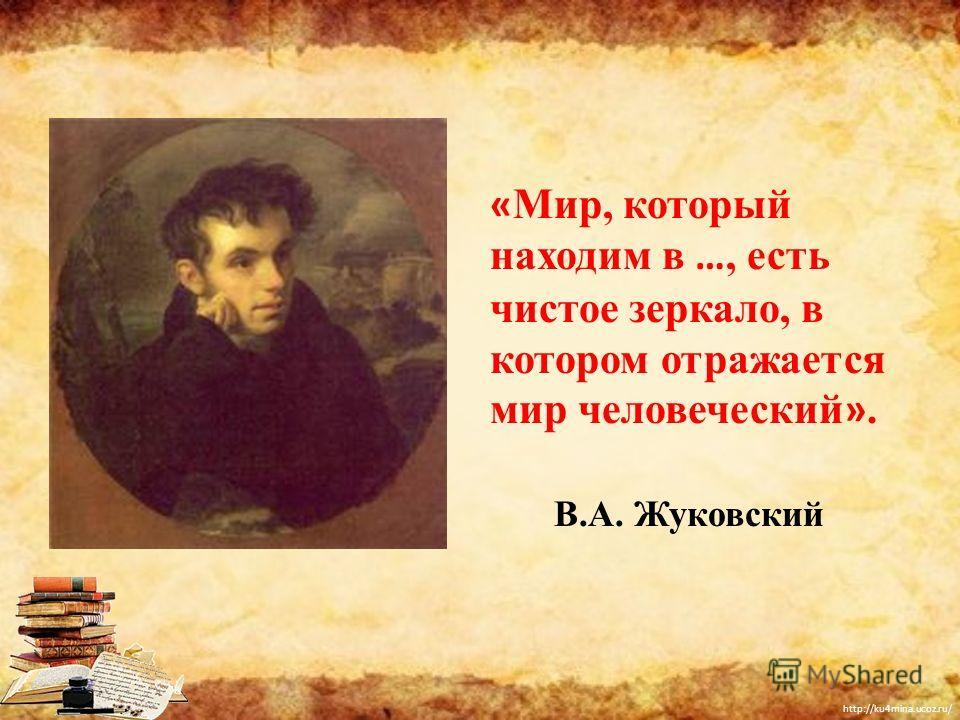 http://ku4mina.ucoz.ru/ « Мир, который находим в …, есть чистое зеркало, в котором отражается мир человеческий ». В.А. Жуковский