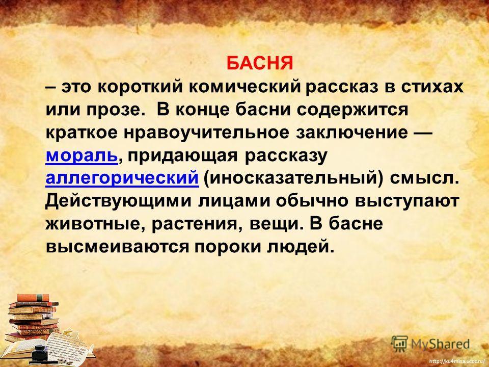 http://ku4mina.ucoz.ru/ БАСНЯ – это короткий комический рассказ в стихах или прозе. В конце басни содержится краткое нравоучительное заключение мораль, придающая рассказу аллегорический (иносказательный) смысл. Действующими лицами обычно выступают жи