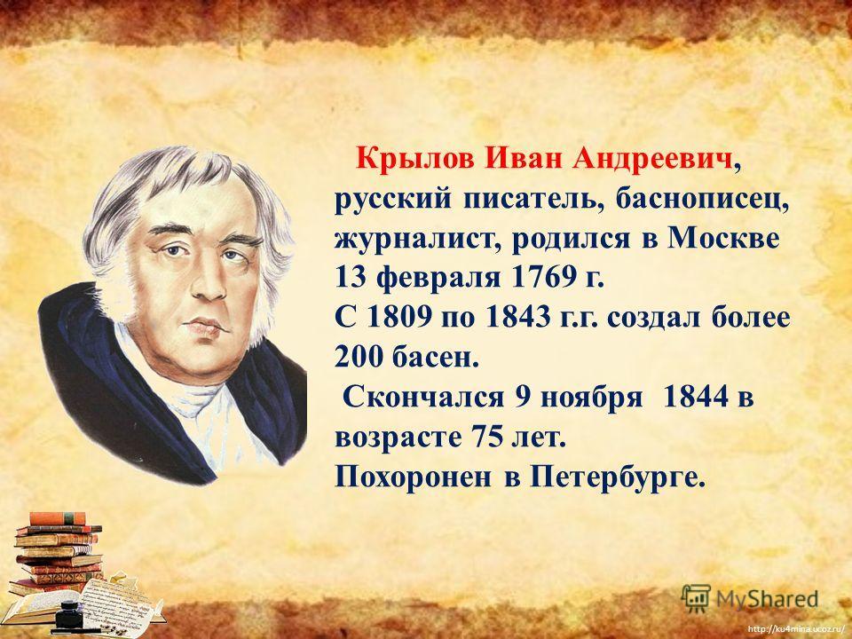 http://ku4mina.ucoz.ru/ Крылов Иван Андреевич, русский писатель, баснописец, журналист, родился в Москве 13 февраля 1769 г. С 1809 по 1843 г.г. создал более 200 басен. Скончался 9 ноября 1844 в возрасте 75 лет. Похоронен в Петербурге.
