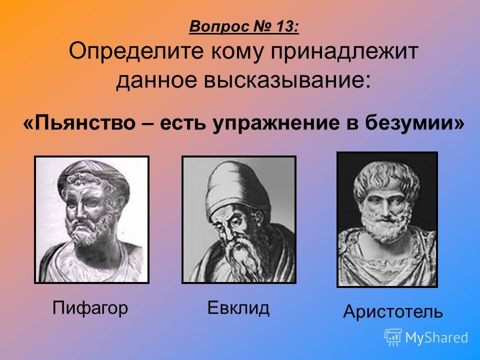 Вопрос 13: Определите кому принадлежит данное высказывание: «Пьянство – есть упражнение в безумии» Пифагор Евклид Аристотель