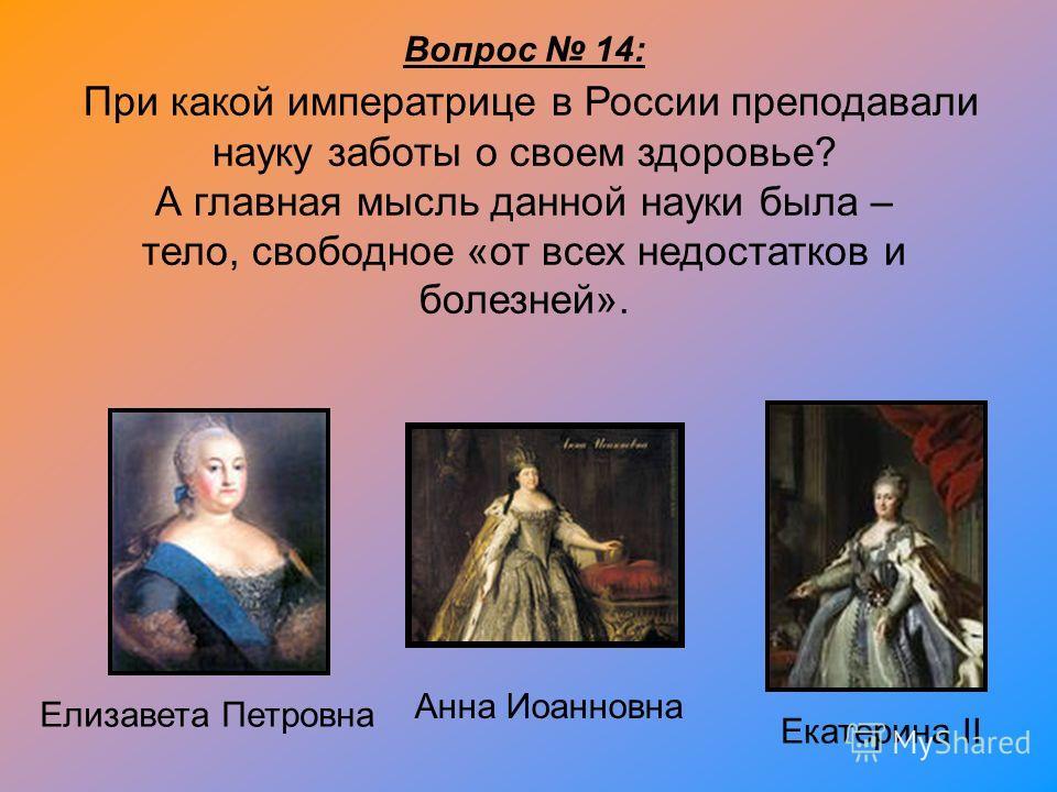 Вопрос 14: При какой императрице в России преподавали науку заботы о своем здоровье? А главная мысль данной науки была – тело, свободное «от всех недостатков и болезней». Екатерина II Анна Иоанновна Елизавета Петровна