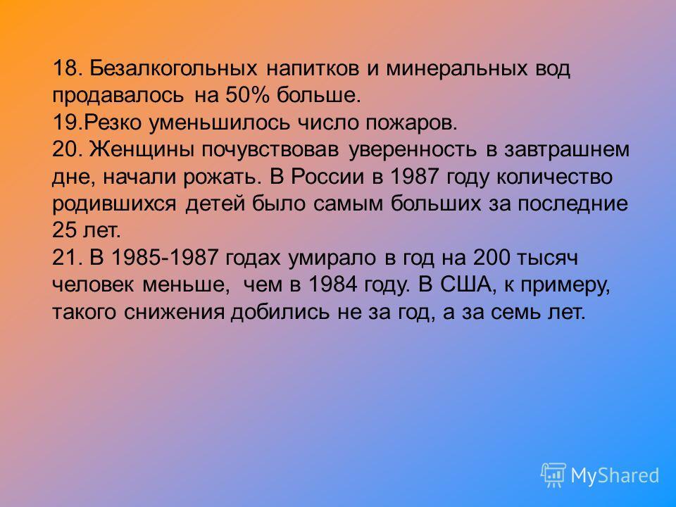 18. Безалкогольных напитков и минеральных вод продавалось на 50% больше. 19. Резко уменьшилось число пожаров. 20. Женщины почувствовав уверенность в завтрашнем дне, начали рожать. В России в 1987 году количество родившихся детей было самым больших за
