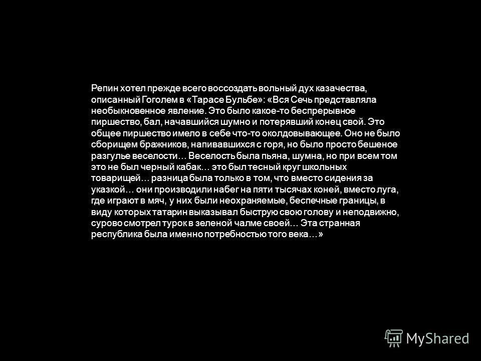 Репин хотел прежде всего воссоздать вольный дух казачества, описанный Гоголем в «Тарасе Бульбе»: «Вся Сечь представляла необыкновенное явление. Это было какое-то беспрерывное пиршество, бал, начавшийся шумно и потерявший конец свой. Это общее пиршест