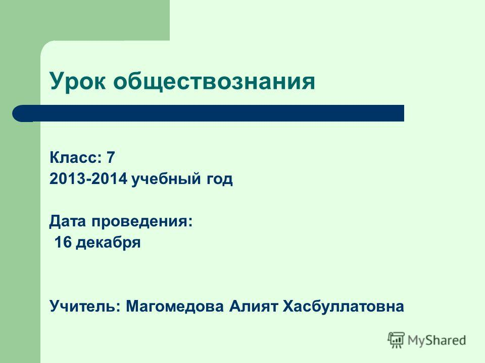Урок обществознания Класс: 7 2013-2014 учебный год Дата проведения: 16 декабря Учитель: Магомедова Алият Хасбуллатовна