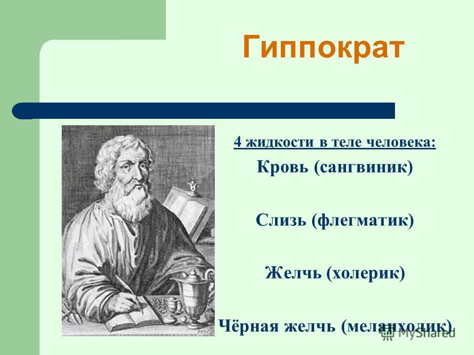 4 жидкости в теле человека: Кровь (сангвиник) Слизь (флегматик) Желчь (холерик) Чёрная желчь (меланхолик) Гиппократ