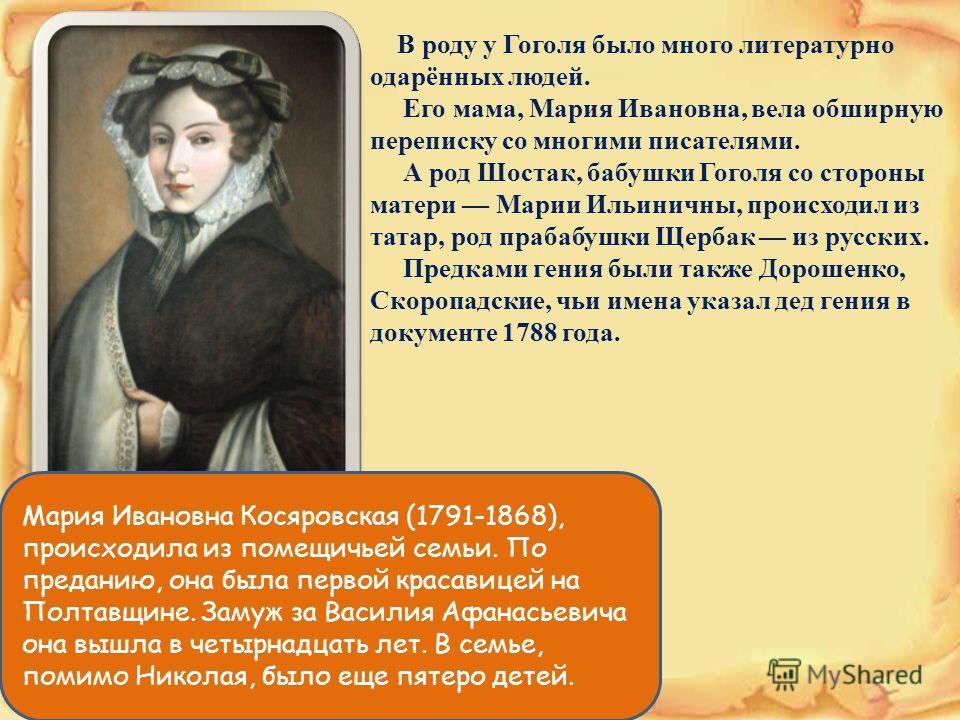 В роду у Гоголя было много литературно одарённых людей. Его мама, Мария Ивановна, вела обширную переписку со многими писателями. А род Шостак, бабушки Гоголя со стороны матери Марии Ильиничны, происходил из татар, род прабабушки Щербак из русских. Пр
